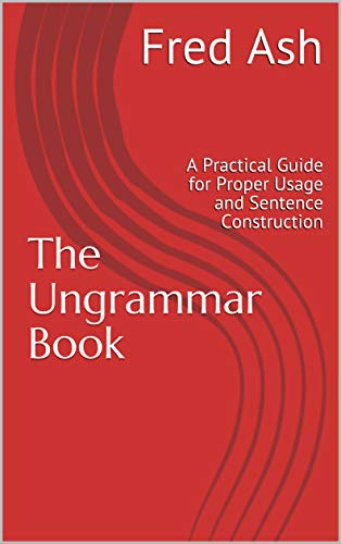 The Ungrammar Book: A Practical Guide for Proper Usage and Sentence Construction (English Edition)