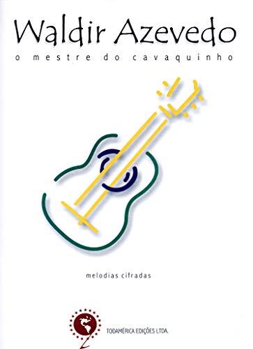 Waldir Azevedo - O mestre do cavaquinho: Melodias e cifras: Cavaquinho, Violão, Bandolim, Teclado