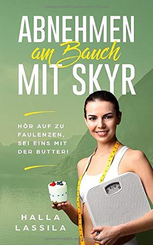 ABNEHMEN AM BAUCH MIT SKYR: Hör auf zu faulenzen, sei eins mit der Butter! (Skyr Rezepte zum Haut straffen, abnehmen am Bauch und Hüfte)
