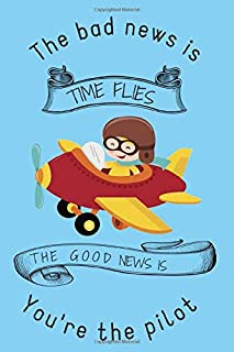 The bad news is TIME FLIES THE GOOD NEWS IS You're the pilot: Lined Notebook, 110 Pages –Fun and Inspirational Quote on Blue Matte Soft Cover, 6X9 ... teens friends family journaling airplane