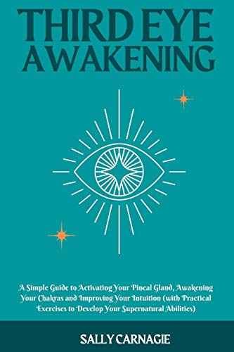 Third-Eye Awakening: A Simple Guide to Activating Your Pineal Gland, Awakening Your Chakras and Improving Your Intuition (with Practical Exercises to Develop Your Supernatural Abilities)