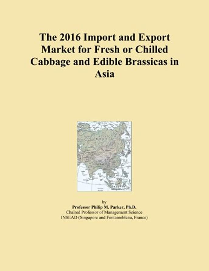 指令コミュニティむしゃむしゃThe 2016 Import and Export Market for Fresh or Chilled Cabbage and Edible Brassicas in Asia