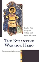 The Byzantine Warrior Hero: Cypriot Folk Songs as History and Myth, 965-1571 (Byzantium: A European Empire and Its Legacy)