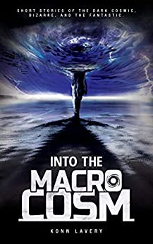 Into the Macrocosm: Short Stories of the Dark Cosmic, Bizarre, and the Fantastic by [Konn Lavery, Robin  Schroffel]
