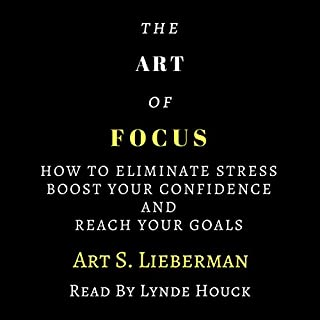 The Art of Focus     How to Eliminate Stress, Boost Your Confidence, and Reach Your Goals              By:                                                                                                                                 Art Lieberman                               Narrated by:                                                                                                                                 Lynde Houck                      Length: 1 hr and 52 mins     12 ratings     Overall 4.3