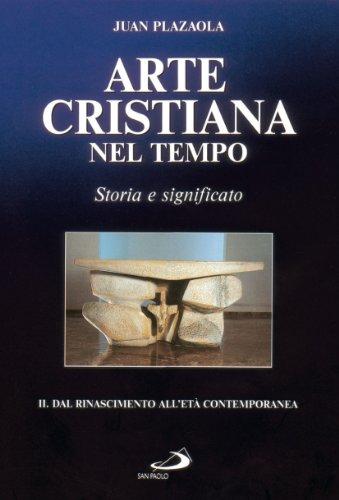 Arte cristiana nel tempo. Storia e significato. Dal Rinascimento all'età contemporanea (Vol. 2)