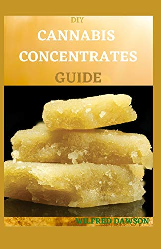 DIY CANNABIS CONCENTRATES GUIDE: Easy Beginner's Cannabis Cookbook On How To Make Medical Marijuana Concentrates At Home