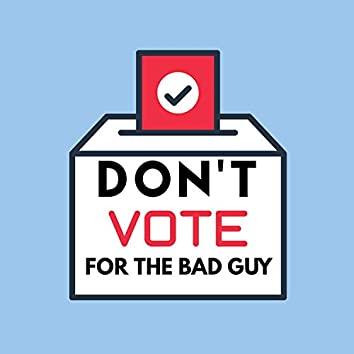 Don't Vote for the Bad Guy