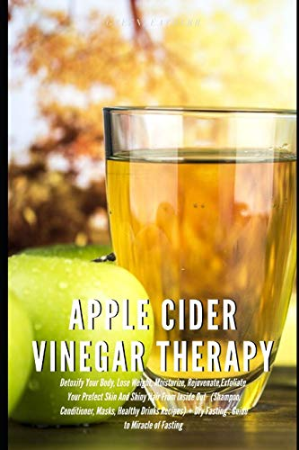 Apple Cider Vinegar Therapy: Detoxify Your Body, Lose Weight, Moisturize, Exfoliate Skin (Shampoo,...