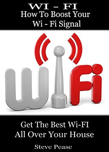WI - FI: HOW TO BOOST YOUR WI - FI SIGNAL: Get the wi - fi and internet access you need all over your house by [Steve Pease]