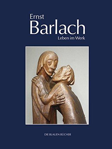 Ernst Barlach – Leben im Werk: Plastiken, Zeichnungen und Graphiken, Dramen, Prosawerke und Briefe (Die Blauen Bücher)