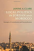Local Politics in Jordan and Morocco: Strategies of Centralization and Decentralization (Columbia Studies in Middle East Politics)