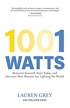 1001 Watts: Reinvent Yourself, Start Today, and Discover How Women Are Lighting the World by [Lauren Grey, Colleen Card]