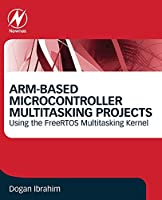 ARM-Based Microcontroller Multitasking Projects: Using the FreeRTOS Multitasking Kernel