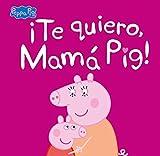 ¡Te quiero, Mamá Pig! (Un cuento de Peppa Pig)