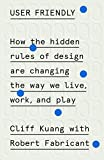User Friendly: How the Hidden Rules of Design Are Changing the Way We Live, Work, and Play - Cliff Kuang
