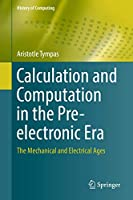 Calculation and Computation in the Pre-electronic Era: The Mechanical and Electrical Ages (History of Computing)