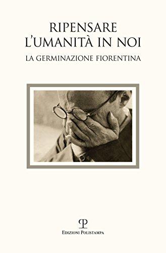 Ripensare l'umanità in noi. Immagini dalla germinazione fiorentina. Catalogo della mostra (Bagno a Ripoli, 7-18 settembre 2017). Ediz. a colori