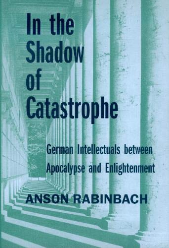 In the Shadow of Catastrophe: German Intellectuals Between Apocalypse and Enlightenment (Weimar and Now: German Cultural Criticism, Band 14)