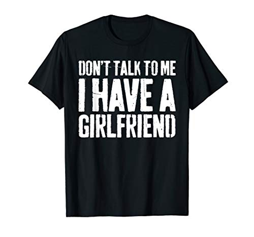 Don't Talk To Me I Have A Girlfriend T-Shirt Funny Gift T-Shirt