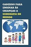 CADERNO PARA ENSINAR ÀS CRIANÇAS A GEOGRAFIA DO MUNDO: Apresente aos seus filhos o conhecimento dos países e cidades do mundo numa idade precoce