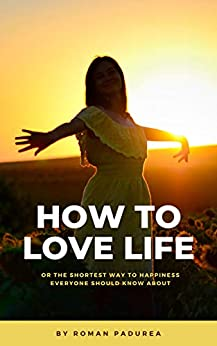 How to love life : Or the shortest way to happiness everyone should know about by [Roman Padurea]