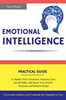 Emotional Intelligence: Practical Guide to Master Your Emotions, Improve Your Social Skills and Boost Your EQ for Business and Relationships - Overcome Anxiety and Unleash the Empath in You