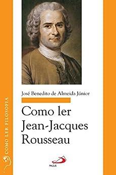 Como ler Jean-Jacques Rousseau (Como ler filosofia)