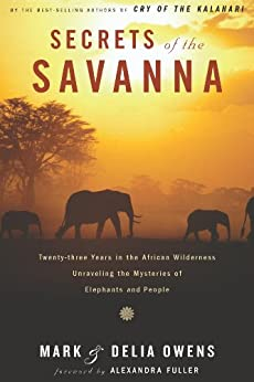 Secrets of the Savanna: Twenty-three Years in the African Wilderness Unraveling the Mysteries ofElephants and People by [Mark Owens, Delia Owens]