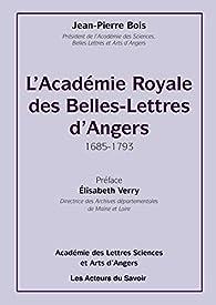 L'Académie royale des Belles-Lettres dAngers (1685-1793) par Jean-Pierre Bois