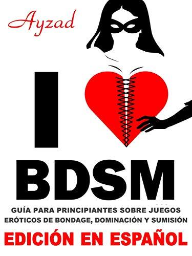 I love BDSM - Edición en español - Guía para principiantes sobre juegos eróticos de bondage, dominación y sumisión
