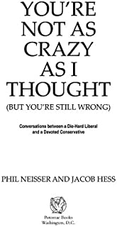 You're Not as Crazy as I Thought: Conversations between a Die-Hard Liberal and a Devoted Conservative