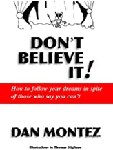 Don't Believe It!: How To Follow Your Dreams In Spite Of Those Who Say You Can'T