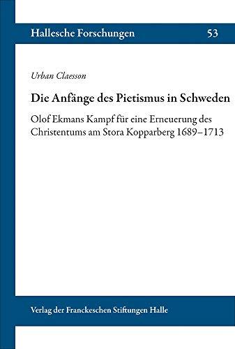 Die Anfänge des Pietismus in Schweden: Olof Ekmans Kampf für eine Erneuerung des Christentums am Stora Kopparberg 1689-1713. Aus dem Schwedischen übersetzt von Ingrid Bohn: 53 (Hallesche Forschungen)