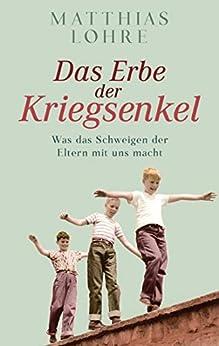 Das Erbe der Kriegsenkel: Was das Schweigen der Eltern mit uns macht (German Edition) par [Matthias Lohre]
