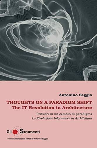 Thoughts on a Paradigm Shift / Pensieri su un cambio di paradigma: The IT Revolution in Architecture / La Rivoluzione Informatica in architettura