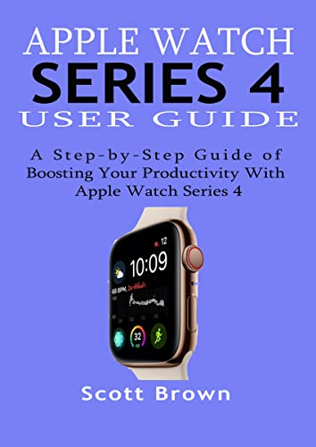APPLE WATCH SERIES 4 USER GUIDE: A Step-by-Step Guide of Boosting your Productivity with Apple Watch Series 4 (English Edition)