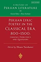 Persian Lyric Poetry in the Classical Era, 800-1500: Ghazals, Panegyrics and Quatrains (A History of Persian Literature)