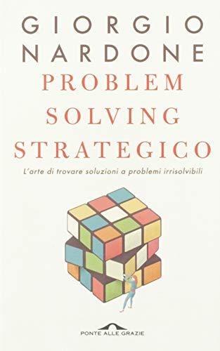 Problem solving strategico. L'arte di trovare soluzioni a problemi irrisolvibili