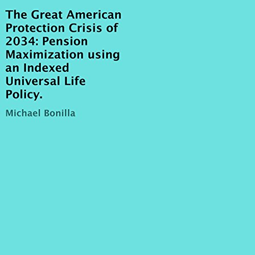 The Great American Protection Crisis of 2034     Pension Maximization Using an Indexed Universal Life Policy              By:                                                                                                                                 Michael Bonilla                               Narrated by:                                                                                                                                 Russell Newton                      Length: 24 mins     Not rated yet     Overall 0.0