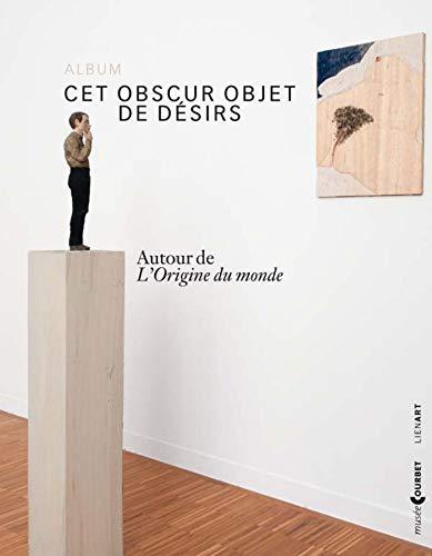 Cet obscur objet de désirs : Autour de L'Origine du monde (album de l'exposition Ornans, Musée Gustave Courbet, du 7 juin au 1er septembre 2014)