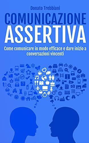 Comunicazione Assertiva: Come Comunicare in Modo Efficace e Dare Inizio a Conversazioni Vincenti