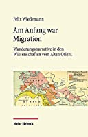Am Anfang War Migration: Wanderungsnarrative in Den Wissenschaften Vom Alten Orient Im 19. Und Fruhen 20. Jahrhundert