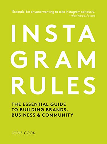 Instagram Rules: Practical Tips for Building Brands, Business and Community: The Essential Guide to Building Brands, Business and Community