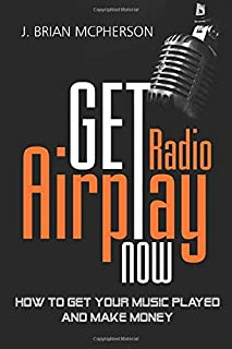 Get Radio Airplay Now: How to get your music played and make money
