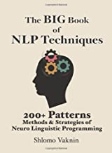 The Big Book Of NLP Techniques: 200+ Patterns & Strategies of Neuro Linguistic Programming