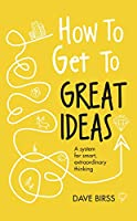 How to Get to Great Ideas: A system for smart, extraordinary thinking (English Edition)