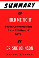 Summary Of HOLD ME TIGHT By Dr. Sue Johnson: Seven Conversations for a Lifetime of Love