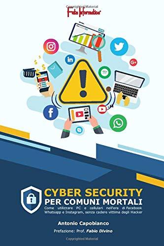 Cybersecurity per comuni mortali.: Come utilizzare PC e cellulari nell'era di Facebook, WhatsApp e Instagram senza cadere vittima degli Hacker!
