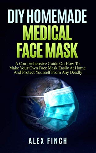 DIY Homemade Medical Face Mask: A Comprehensive Guide On How To Make Your Own Face Mask Easily At Home and Protect Yourself From Any Deadly